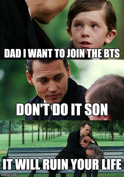 Finding Neverland Meme | DAD I WANT TO JOIN THE BTS DON'T DO IT SON IT WILL RUIN YOUR LIFE | image tagged in memes,finding neverland | made w/ Imgflip meme maker