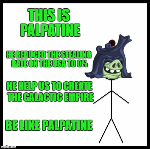 Be Like Bill Meme | THIS IS PALPATINE HE REDUCED THE STEALING RATE ON THE USA TO 0% HE HELP US TO CREATE THE GALACTIC EMPIRE BE LIKE PALPATINE | image tagged in memes,be like bill | made w/ Imgflip meme maker