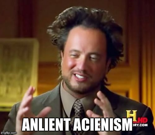 Ancient Aliens Meme | ANLIENT ACIENISM | image tagged in memes,ancient aliens | made w/ Imgflip meme maker