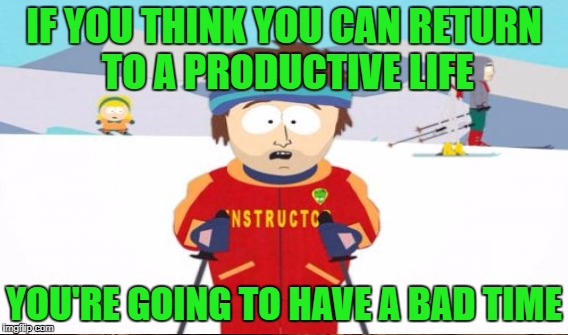 IF YOU THINK YOU CAN RETURN TO A PRODUCTIVE LIFE YOU'RE GOING TO HAVE A BAD TIME | made w/ Imgflip meme maker