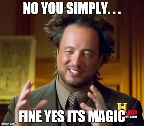 Ancient Aliens Meme | NO YOU SIMPLY. . . FINE YES ITS MAGIC | image tagged in memes,ancient aliens | made w/ Imgflip meme maker