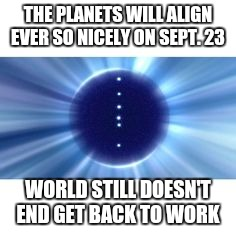 End of times | THE PLANETS WILL ALIGN EVER SO NICELY ON SEPT. 23 WORLD STILL DOESN'T END GET BACK TO WORK | image tagged in planet | made w/ Imgflip meme maker