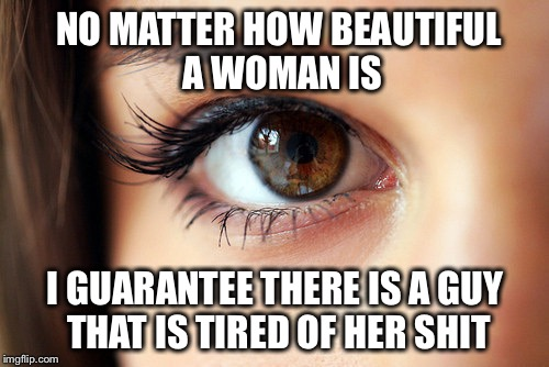 NO MATTER HOW BEAUTIFUL A WOMAN IS I GUARANTEE THERE IS A GUY THAT IS TIRED OF HER SHIT | made w/ Imgflip meme maker