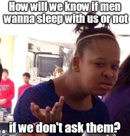 Black Girl Wat Meme | How will we know if men wanna sleep with us or not if we don't ask them? | image tagged in memes,black girl wat | made w/ Imgflip meme maker