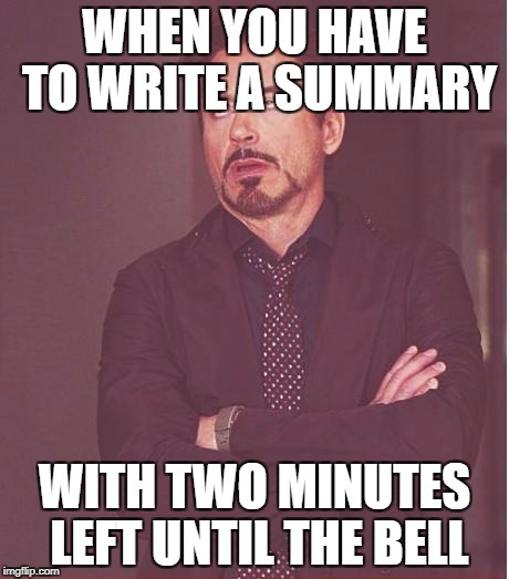 Face You Make Robert Downey Jr Meme | WHEN YOU HAVE TO WRITE A SUMMARY WITH TWO MINUTES LEFT UNTIL THE BELL | image tagged in memes,face you make robert downey jr | made w/ Imgflip meme maker