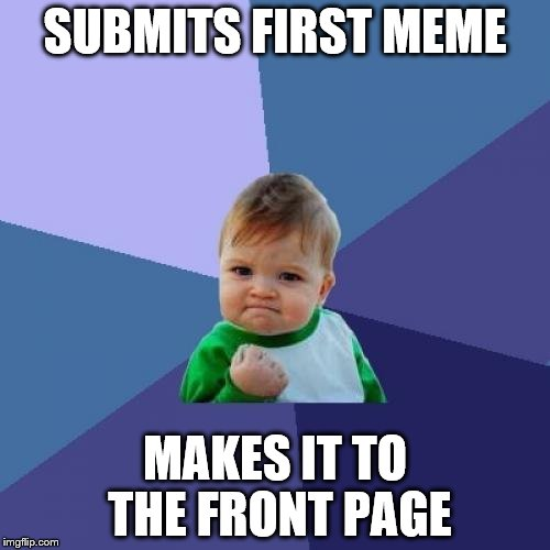 Thanks everyone! | SUBMITS FIRST MEME MAKES IT TO THE FRONT PAGE | image tagged in memes,success kid | made w/ Imgflip meme maker