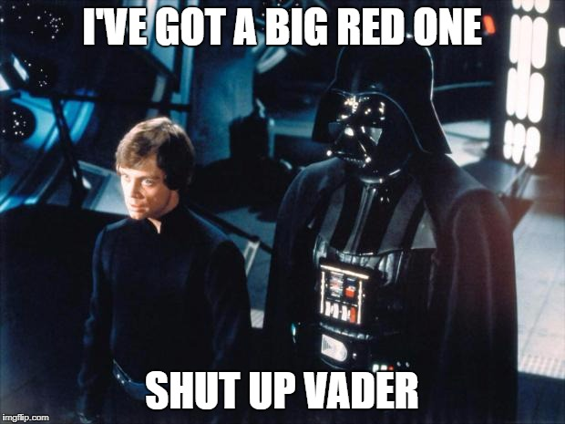 Darth Vader & Luke Skywalker | I'VE GOT A BIG RED ONE SHUT UP VADER | image tagged in darth vader  luke skywalker | made w/ Imgflip meme maker