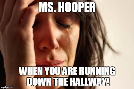 First World Problems Meme | MS. HOOPER WHEN YOU ARE RUNNING DOWN THE HALLWAY! | image tagged in memes,first world problems | made w/ Imgflip meme maker