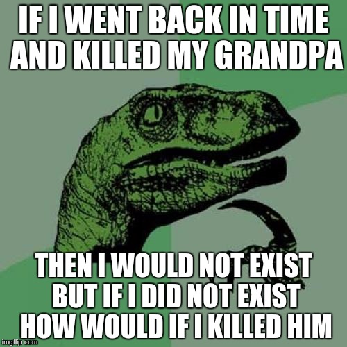 Philosoraptor Meme | IF I WENT BACK IN TIME AND KILLED MY GRANDPA THEN I WOULD NOT EXIST BUT IF I DID NOT EXIST HOW WOULD IF I KILLED HIM | image tagged in memes,philosoraptor | made w/ Imgflip meme maker