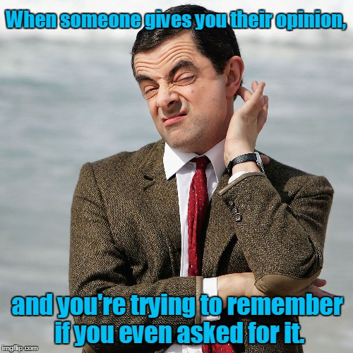 When someone gives you their opinion, and you're trying to remember if you even asked for it. | image tagged in mr bean meme | made w/ Imgflip meme maker