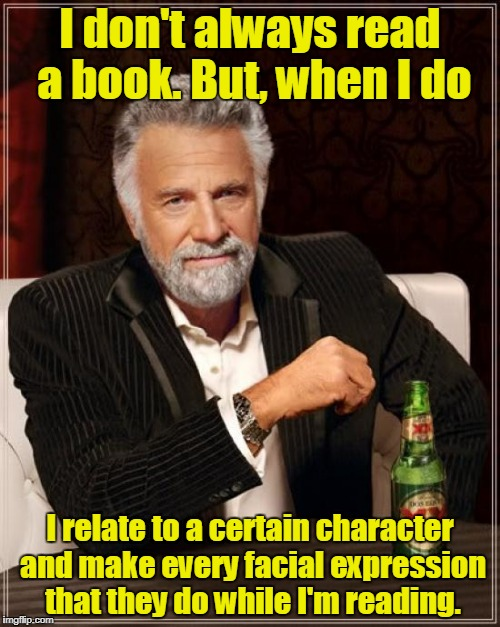 The Most Interesting Man In The World Meme | I don't always read a book. But, when I do I relate to a certain character and make every facial expression that they do while I'm reading. | image tagged in memes,the most interesting man in the world | made w/ Imgflip meme maker