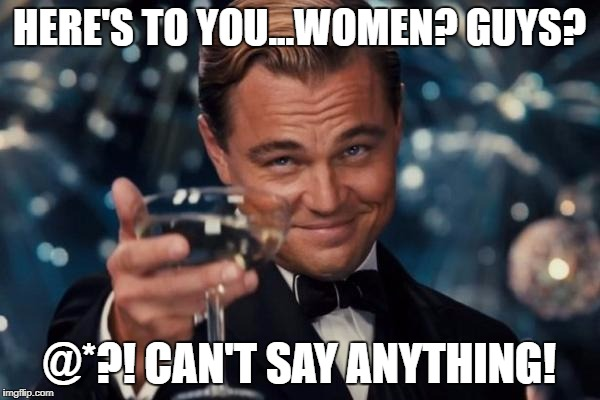 Stupid p.c. crap! | HERE'S TO YOU...WOMEN? GUYS? @*?! CAN'T SAY ANYTHING! | image tagged in memes,leonardo dicaprio cheers | made w/ Imgflip meme maker
