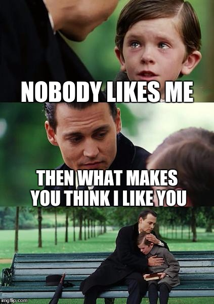 Finding Neverland Meme | NOBODY LIKES ME THEN WHAT MAKES YOU THINK I LIKE YOU | image tagged in memes,finding neverland | made w/ Imgflip meme maker