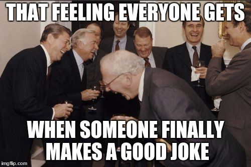Laughing Men In Suits Meme | THAT FEELING EVERYONE GETS WHEN SOMEONE FINALLY MAKES A GOOD JOKE | image tagged in memes,laughing men in suits | made w/ Imgflip meme maker