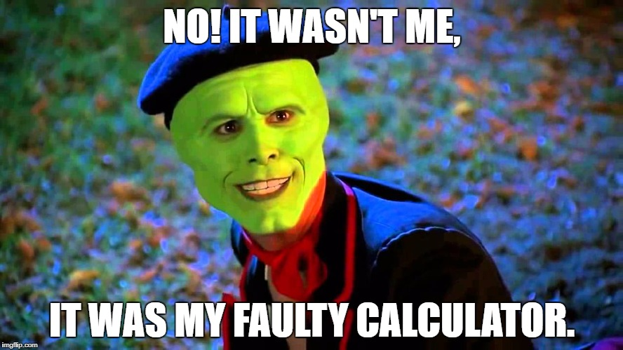 NO! IT WASN'T ME, IT WAS MY FAULTY CALCULATOR. | image tagged in the mask it wasn't me | made w/ Imgflip meme maker