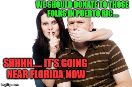 Hurricane relief be like.... | WE SHOULD DONATE TO THOSE FOLKS IN PUERTO RIC.... SHHHH..... IT'S GOING NEAR FLORIDA NOW | image tagged in shhh couple,hurricane maria | made w/ Imgflip meme maker