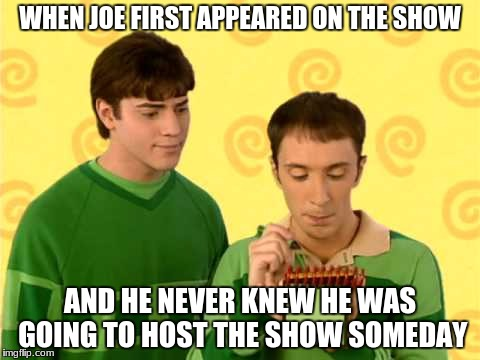 WHEN JOE FIRST APPEARED ON THE SHOW AND HE NEVER KNEW HE WAS GOING TO HOST THE SHOW SOMEDAY | image tagged in cool | made w/ Imgflip meme maker