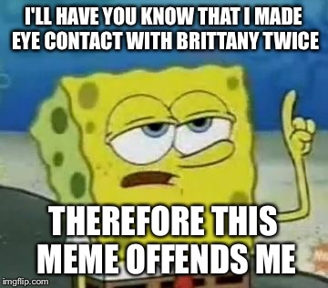 I'LL HAVE YOU KNOW THAT I MADE EYE CONTACT WITH BRITTANY TWICE THEREFORE THIS MEME OFFENDS ME | made w/ Imgflip meme maker