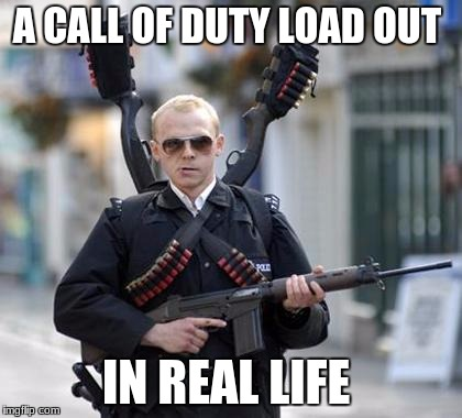 guy walking with shotguns movie | A CALL OF DUTY LOAD OUT IN REAL LIFE | image tagged in guy walking with shotguns movie | made w/ Imgflip meme maker