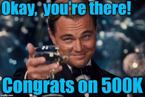 Leonardo Dicaprio Cheers Meme | Okay,  you're there! Congrats on 500K | image tagged in memes,leonardo dicaprio cheers | made w/ Imgflip meme maker