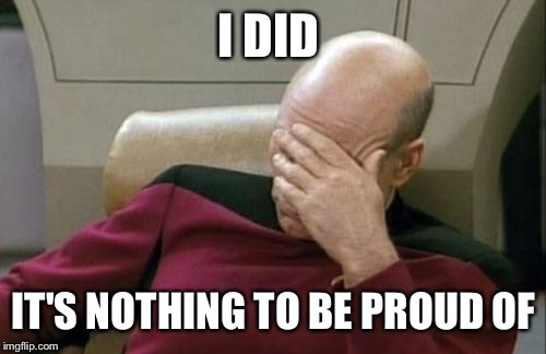 Captain Picard Facepalm Meme | I DID IT'S NOTHING TO BE PROUD OF | image tagged in memes,captain picard facepalm | made w/ Imgflip meme maker