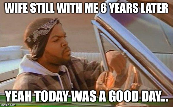 Today Was A Good Day | WIFE STILL WITH ME 6 YEARS LATER YEAH TODAY WAS A GOOD DAY... | image tagged in today was a good day | made w/ Imgflip meme maker