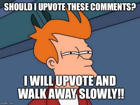 Futurama Fry Meme | SHOULD I UPVOTE THESE COMMENTS? I WILL UPVOTE AND WALK AWAY SLOWLY!! | image tagged in memes,futurama fry | made w/ Imgflip meme maker