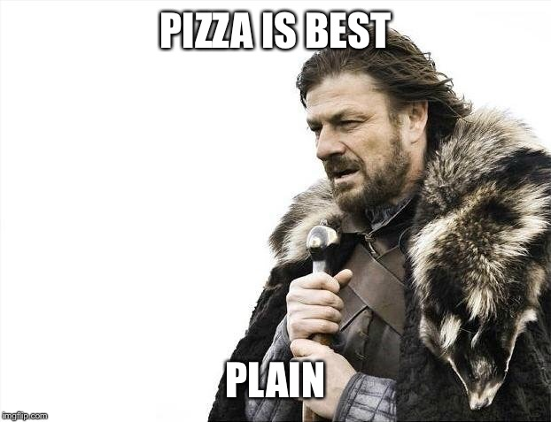 Brace Yourselves X is Coming Meme | PIZZA IS BEST PLAIN | image tagged in memes,brace yourselves x is coming | made w/ Imgflip meme maker