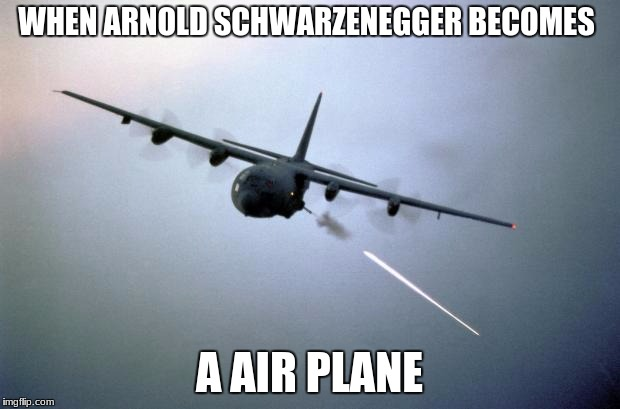 WHEN ARNOLD SCHWARZENEGGER BECOMES A AIR PLANE | image tagged in ac-130 gunship | made w/ Imgflip meme maker