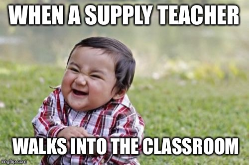 Evil Toddler Meme | WHEN A SUPPLY TEACHER WALKS INTO THE CLASSROOM | image tagged in memes,evil toddler | made w/ Imgflip meme maker