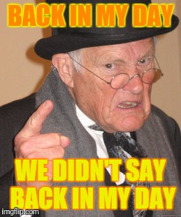 Back In My Day Meme | BACK IN MY DAY WE DIDN'T SAY BACK IN MY DAY | image tagged in memes,back in my day | made w/ Imgflip meme maker