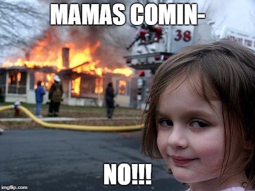 Disaster Girl Meme | MAMAS COMIN- NO!!! | image tagged in memes,disaster girl | made w/ Imgflip meme maker