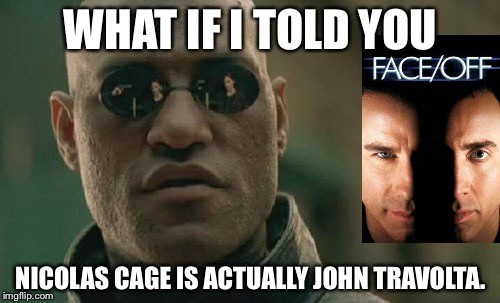 Matrix Morpheus Meme | WHAT IF I TOLD YOU NICOLAS CAGE IS ACTUALLY JOHN TRAVOLTA. | image tagged in memes,matrix morpheus | made w/ Imgflip meme maker