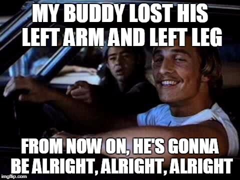 Dazed and confused | MY BUDDY LOST HIS LEFT ARM AND LEFT LEG FROM NOW ON, HE'S GONNA BE ALRIGHT, ALRIGHT, ALRIGHT | image tagged in dazed and confused | made w/ Imgflip meme maker