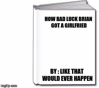 blank book white |  HOW BAD LUCK BRIAN GOT A GIRLFRIED; BY : LIKE THAT WOULD EVER HAPPEN | image tagged in blank book white | made w/ Imgflip meme maker