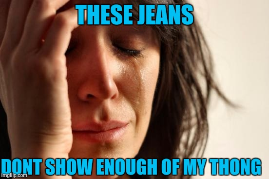 I keep getting hit on by losers... why? | THESE JEANS DONT SHOW ENOUGH OF MY THONG | image tagged in memes,first world problems | made w/ Imgflip meme maker