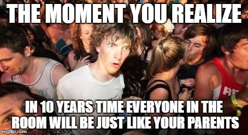 Sudden Clarity Clarence Meme | THE MOMENT YOU REALIZE IN 10 YEARS TIME EVERYONE IN THE ROOM WILL BE JUST LIKE YOUR PARENTS | image tagged in memes,sudden clarity clarence | made w/ Imgflip meme maker