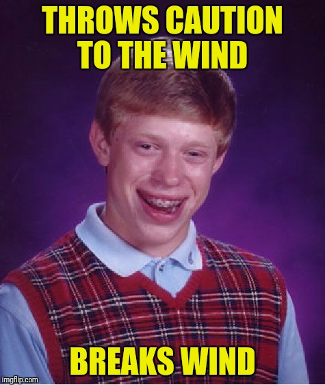 One does not simply stand downwind from Bad Luck Brian | THROWS CAUTION TO THE WIND BREAKS WIND | image tagged in memes,bad luck brian,break wind,caution to the wind | made w/ Imgflip meme maker