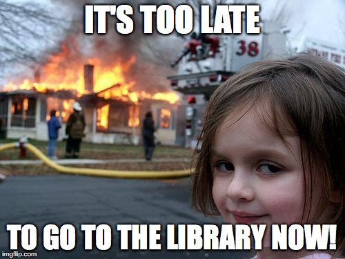 Disaster Girl Meme | IT'S TOO LATE TO GO TO THE LIBRARY NOW! | image tagged in memes,disaster girl | made w/ Imgflip meme maker