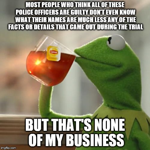 But Thats None Of My Business | MOST PEOPLE WHO THINK ALL OF THESE POLICE OFFICERS ARE GUILTY DON'T EVEN KNOW WHAT THEIR NAMES ARE MUCH LESS ANY OF THE FACTS OR DETAILS THA | image tagged in memes,but thats none of my business,kermit the frog | made w/ Imgflip meme maker