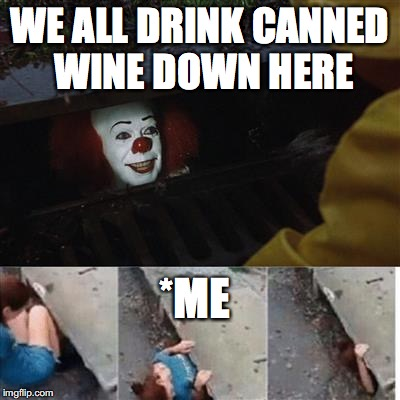 pennywise in sewer | WE ALL DRINK CANNED WINE DOWN HERE *ME | image tagged in pennywise in sewer | made w/ Imgflip meme maker