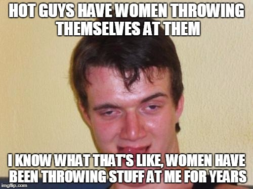 10 guy stoned | HOT GUYS HAVE WOMEN THROWING THEMSELVES AT THEM I KNOW WHAT THAT'S LIKE, WOMEN HAVE BEEN THROWING STUFF AT ME FOR YEARS | image tagged in 10 guy stoned | made w/ Imgflip meme maker