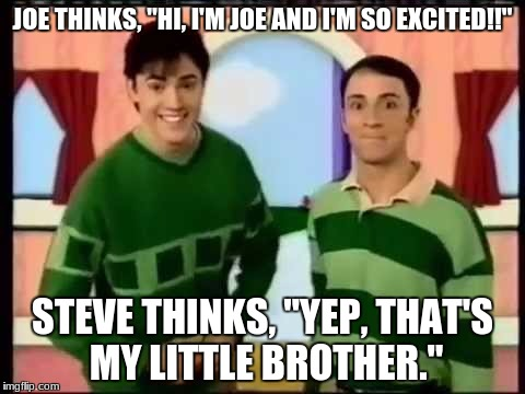 "JOE THINKS, ""HI, I'M JOE AND I'M SO EXCITED!!"" STEVE THINKS, ""YEP, THAT'S MY LITTLE BROTHER."" 