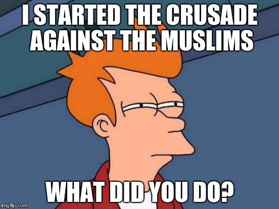 Futurama Fry Meme | I STARTED THE CRUSADE AGAINST THE MUSLIMS WHAT DID YOU DO? | image tagged in memes,futurama fry | made w/ Imgflip meme maker