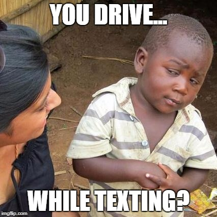 Third World Skeptical Kid Meme | YOU DRIVE... WHILE TEXTING? | image tagged in memes,third world skeptical kid | made w/ Imgflip meme maker