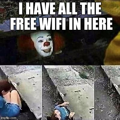IT Clown Sewers | I HAVE ALL THE FREE WIFI IN HERE | image tagged in it clown sewers | made w/ Imgflip meme maker