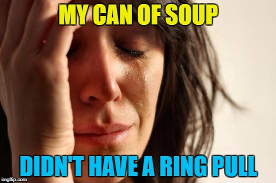 I had to use a can opener... | MY CAN OF SOUP DIDN'T HAVE A RING PULL | image tagged in memes,first world problems,soup,food,ring pull | made w/ Imgflip meme maker