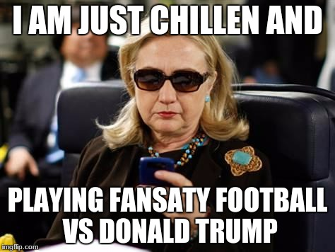 Hillary Clinton Cellphone Meme | I AM JUST CHILLEN AND PLAYING FANSATY FOOTBALL VS DONALD TRUMP | image tagged in memes,hillary clinton cellphone | made w/ Imgflip meme maker