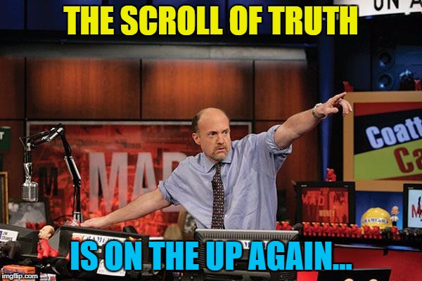It came and went and is now back again :) | THE SCROLL OF TRUTH IS ON THE UP AGAIN... | image tagged in memes,mad money jim cramer,the scroll of truth,imgflip trends | made w/ Imgflip meme maker