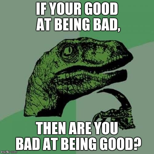 Philosoraptor Meme | IF YOUR GOOD AT BEING BAD, THEN ARE YOU BAD AT BEING GOOD? | image tagged in memes,philosoraptor | made w/ Imgflip meme maker